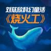《三体》刘慈欣科幻童话 | 烧火工